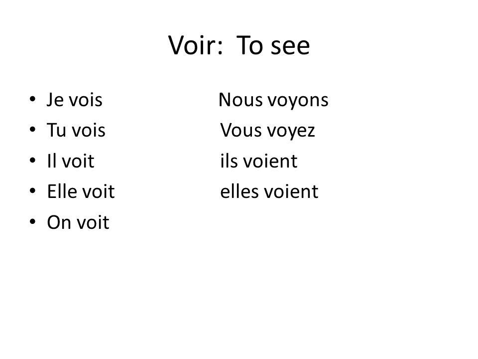 Voir: To see Je vois Nous voyons Tu voisVous voyez Il voitils voient Elle voitelles voient On voit