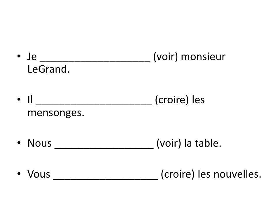 Je ___________________ (voir) monsieur LeGrand. Il ____________________ (croire) les mensonges. Nous _________________ (voir) la table. Vous _________