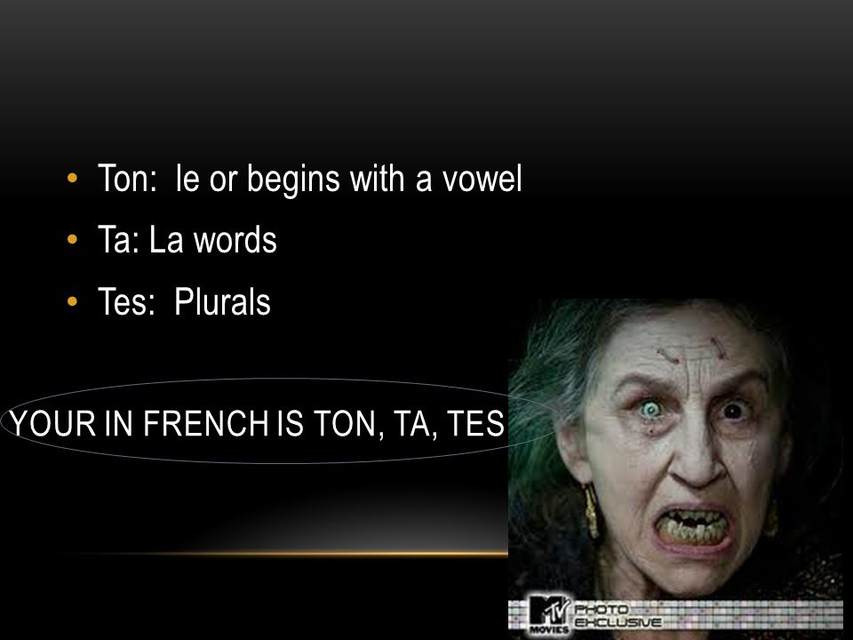 YOUR IN FRENCH IS TON, TA, TES Ton: le or begins with a vowel Ta: La words Tes: Plurals