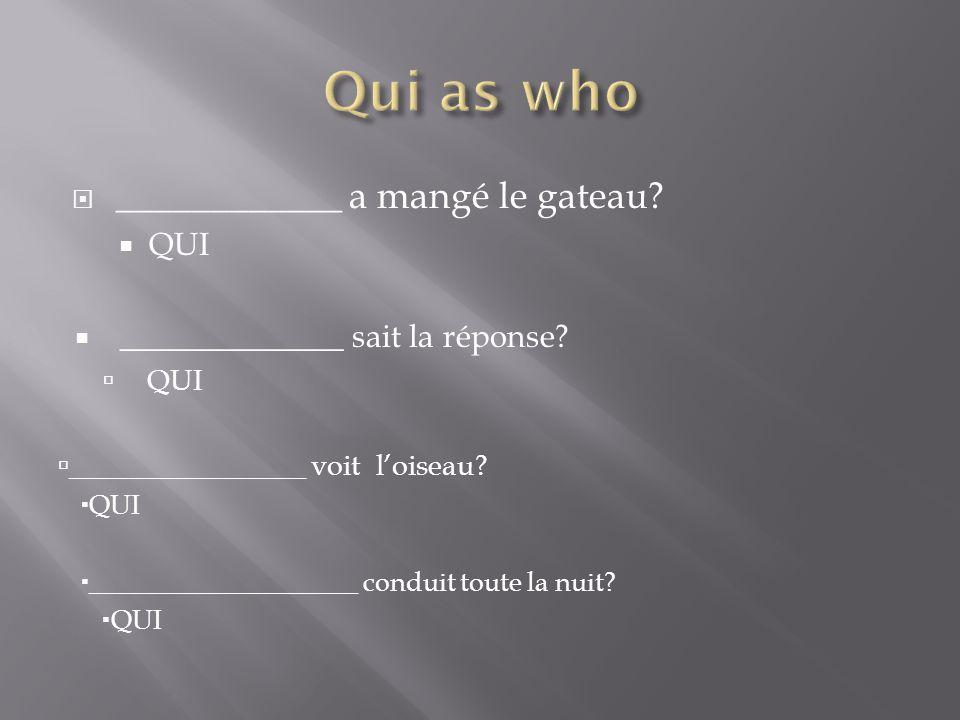 ____________ a mangé le gateau. QUI ______________ sait la réponse.