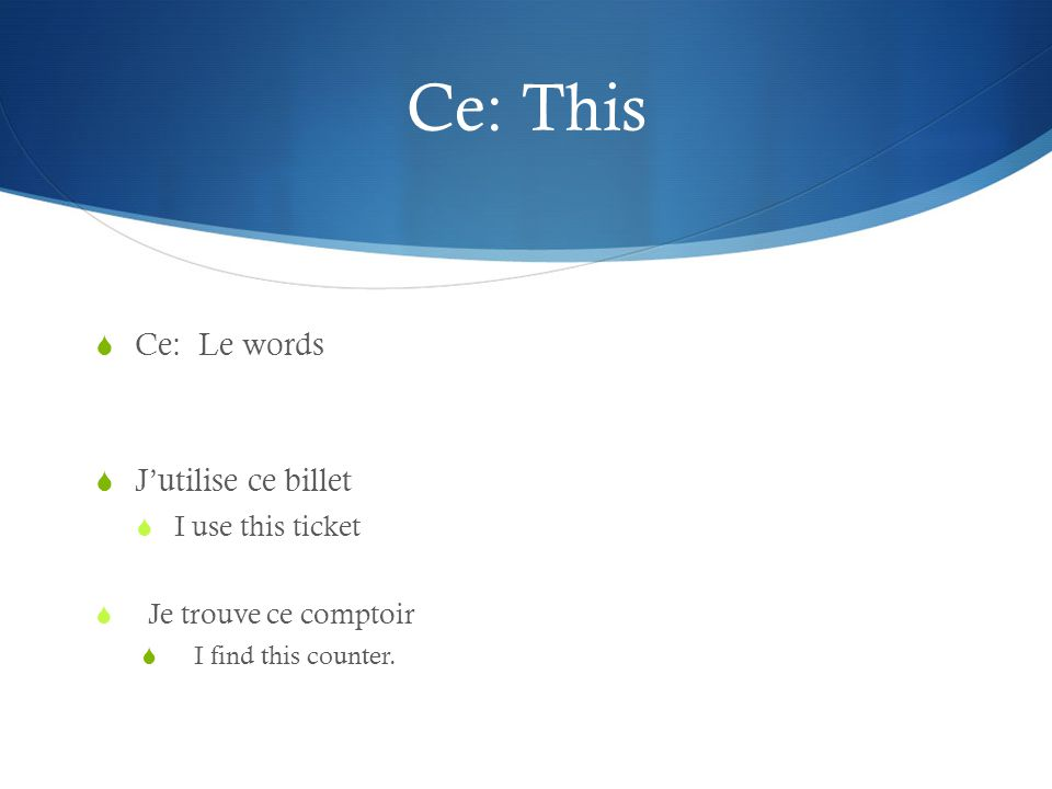 Ce: This Ce: Le words Jutilise ce billet I use this ticket Je trouve ce comptoir I find this counter.