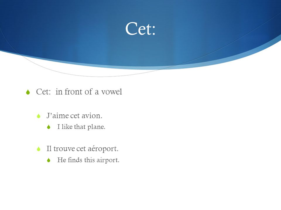 Cet: Cet: in front of a vowel Jaime cet avion. I like that plane.