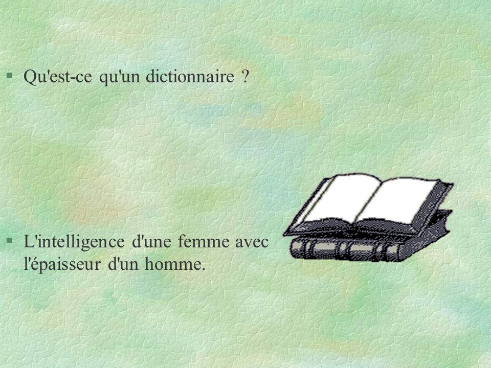§Qu'est-ce qu'un dictionnaire ? §L'intelligence d'une femme avec l'épaisseur d'un homme.