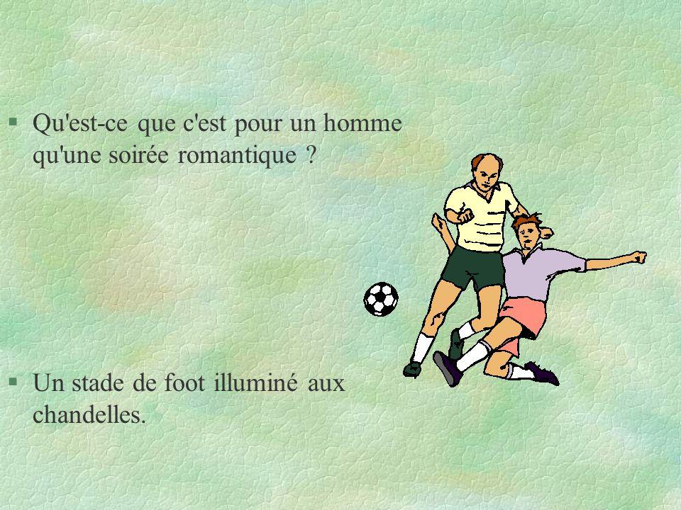 §Qu'est-ce que c'est pour un homme qu'une soirée romantique ? §Un stade de foot illuminé aux chandelles.