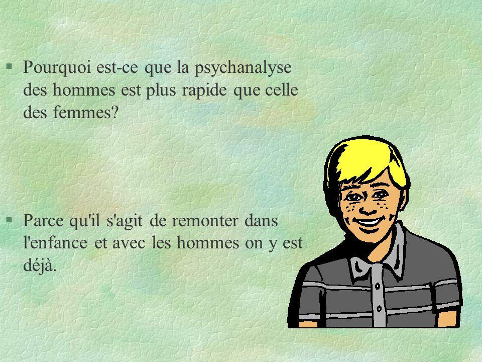 §Pourquoi est-ce que la psychanalyse des hommes est plus rapide que celle des femmes? §Parce qu'il s'agit de remonter dans l'enfance et avec les homme