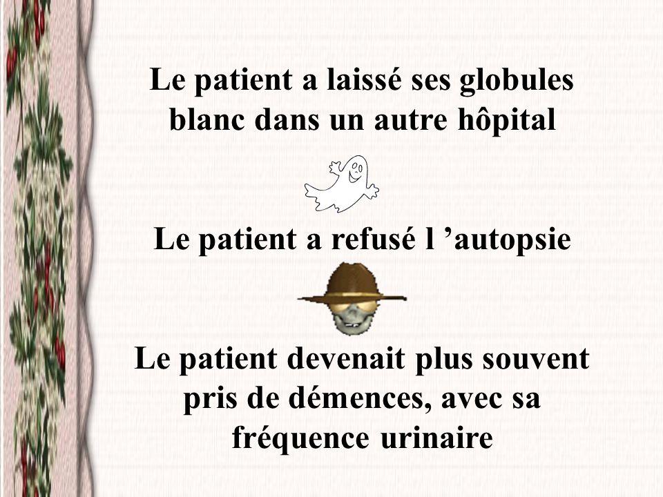 Le patient a laissé ses globules blanc dans un autre hôpital Le patient a refusé l autopsie Le patient devenait plus souvent pris de démences, avec sa