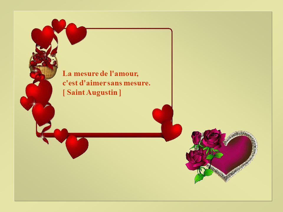 La mesure de l amour, c est d aimer sans mesure. [ Saint Augustin ]