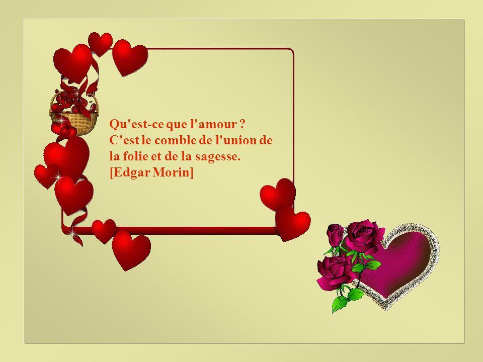 Qu est-ce que l amour ? C est le comble de l union de la folie et de la sagesse. [Edgar Morin]
