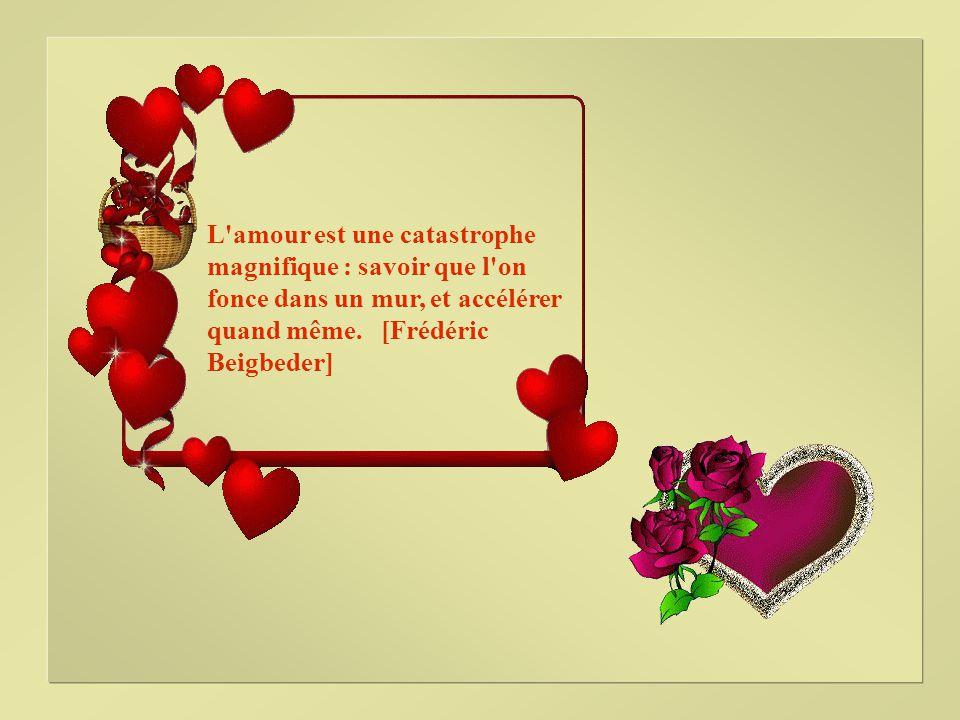 L amour est une catastrophe magnifique : savoir que l on fonce dans un mur, et accélérer quand même.