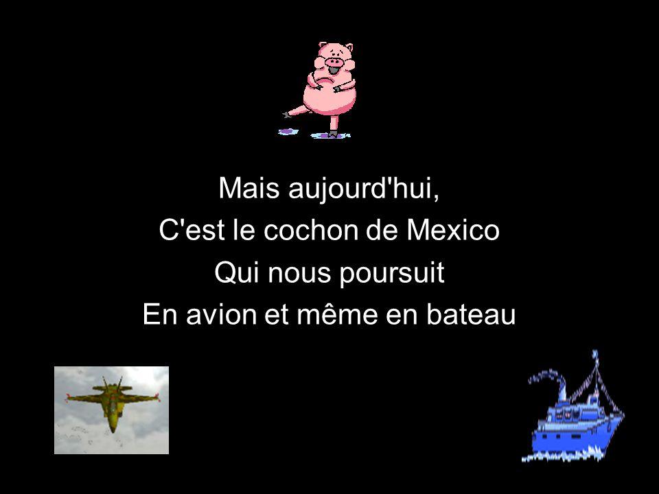 Mais aujourd hui, C est le cochon de Mexico Qui nous poursuit En avion et même en bateau