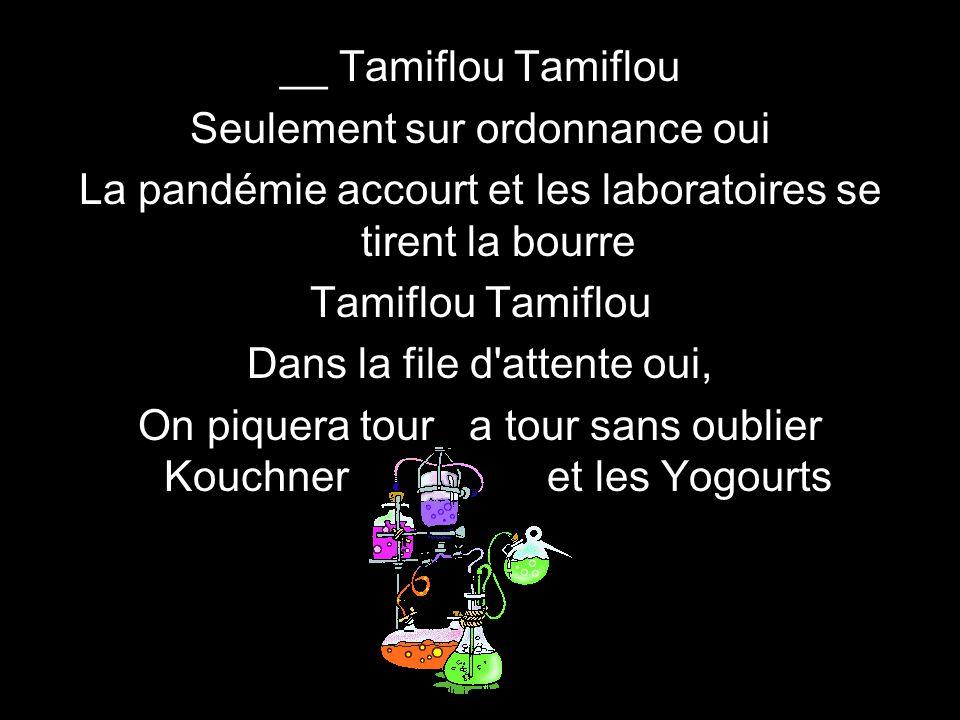 __ Tamiflou Tamiflou Seulement sur ordonnance oui La pandémie accourt et les laboratoires se tirent la bourre Tamiflou Dans la file d attente oui, On piquera tour a tour sans oublier Kouchner et les Yogourts