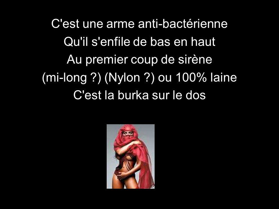 C est une arme anti-bactérienne Qu il s enfile de bas en haut Au premier coup de sirène (mi-long ?) (Nylon ?) ou 100% laine C est la burka sur le dos