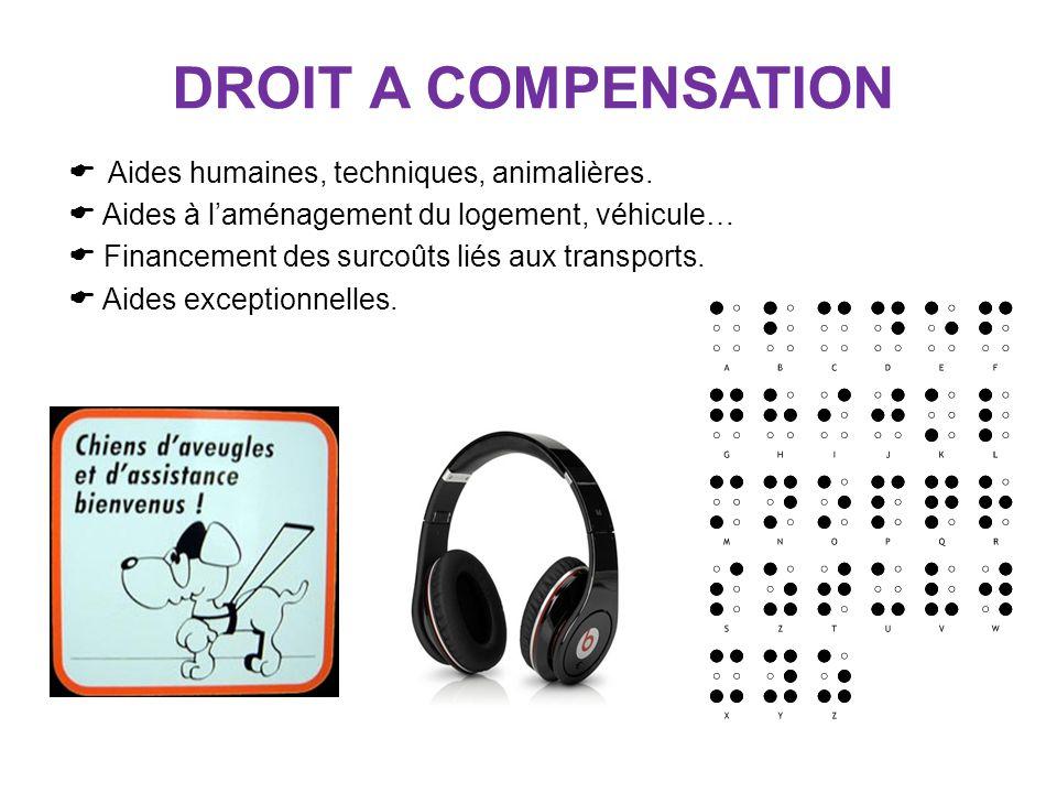 DROIT A COMPENSATION Aides humaines, techniques, animalières. Aides à laménagement du logement, véhicule… Financement des surcoûts liés aux transports