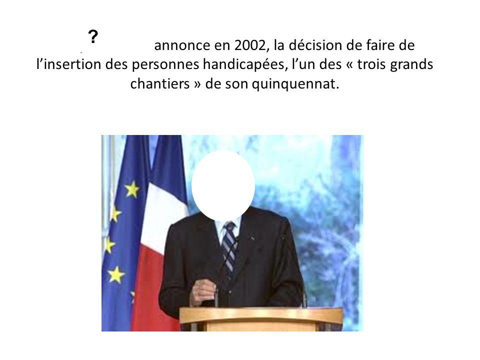 Jacques Chirac annonce en 2002, la décision de faire de linsertion des personnes handicapées, lun des « trois grands chantiers » de son quinquennat. ?