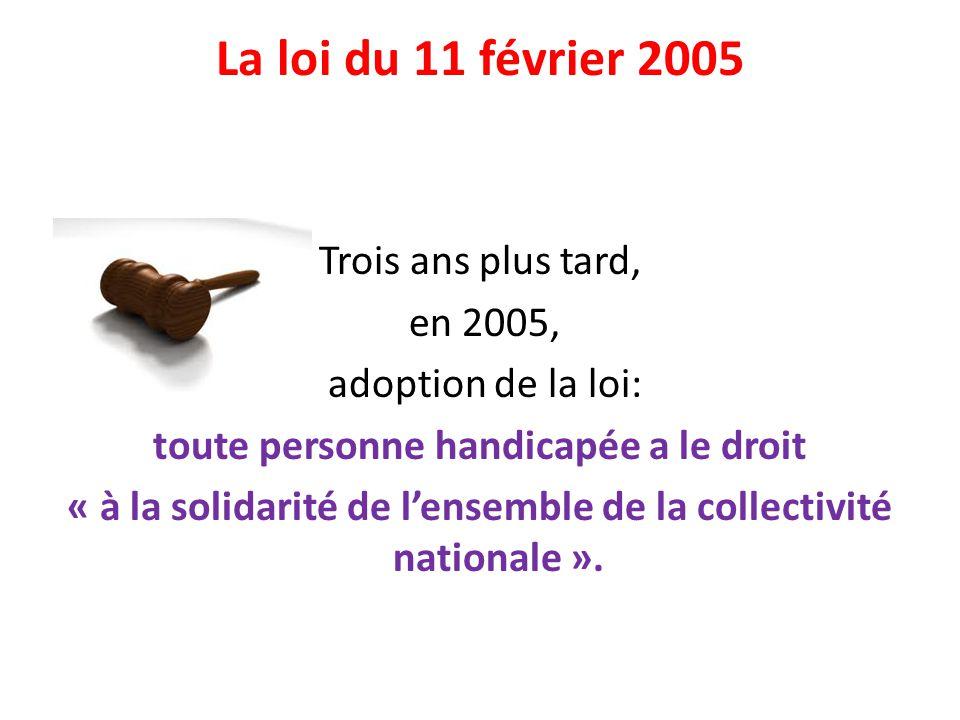 La loi du 11 février 2005 Trois ans plus tard, en 2005, adoption de la loi: toute personne handicapée a le droit « à la solidarité de lensemble de la