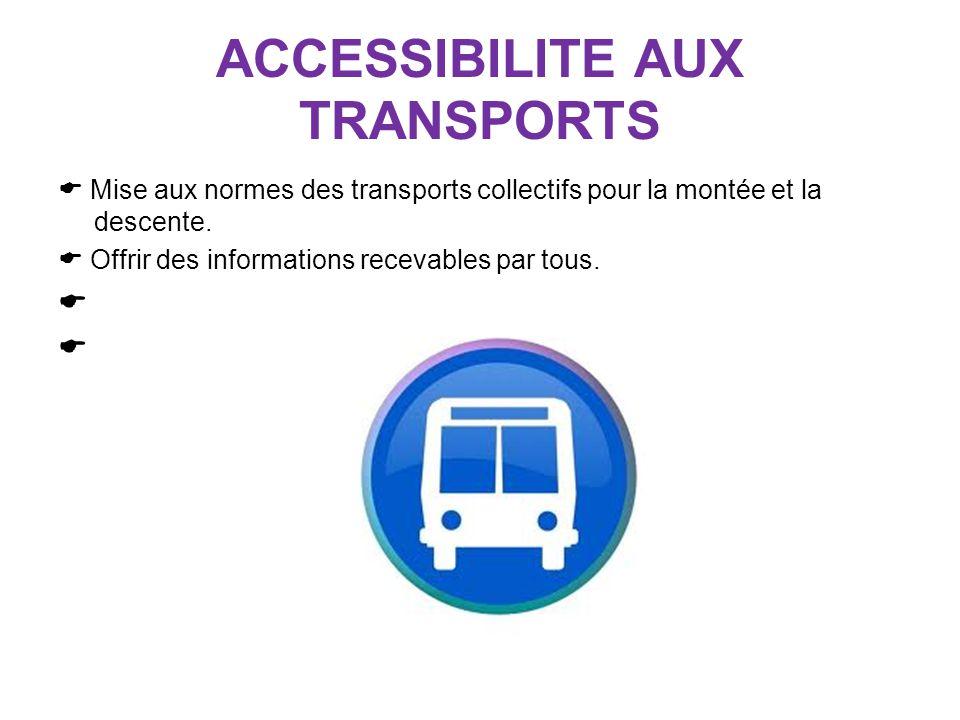ACCESSIBILITE AUX TRANSPORTS Mise aux normes des transports collectifs pour la montée et la descente. Offrir des informations recevables par tous.