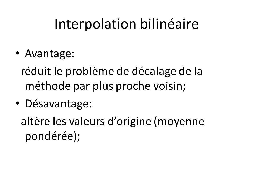Interpolation bilinéaire Avantage: réduit le problème de décalage de la méthode par plus proche voisin; Désavantage: altère les valeurs dorigine (moyenne pondérée);