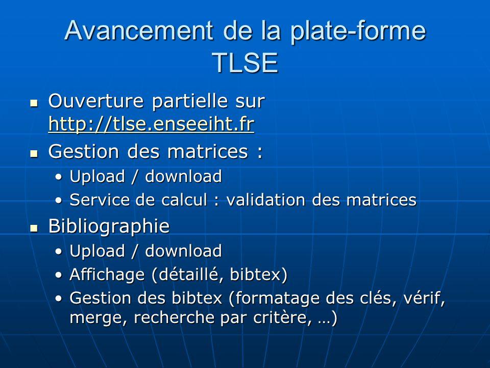 Avancement de la plate-forme TLSE Ouverture partielle sur http://tlse.enseeiht.fr Ouverture partielle sur http://tlse.enseeiht.fr http://tlse.enseeiht.fr Gestion des matrices : Gestion des matrices : Upload / downloadUpload / download Service de calcul : validation des matricesService de calcul : validation des matrices Bibliographie Bibliographie Upload / downloadUpload / download Affichage (détaillé, bibtex)Affichage (détaillé, bibtex) Gestion des bibtex (formatage des clés, vérif, merge, recherche par critère, …)Gestion des bibtex (formatage des clés, vérif, merge, recherche par critère, …)