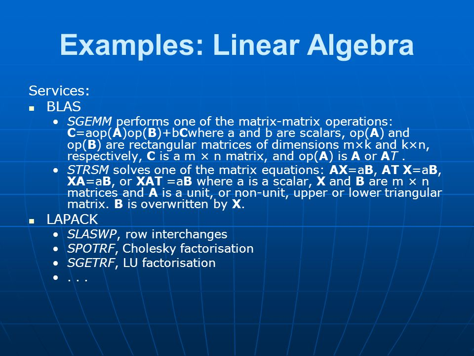 Examples: Linear Algebra Services: BLAS SGEMM performs one of the matrix-matrix operations: C=aop(A)op(B)+bCwhere a and b are scalars, op(A) and op(B) are rectangular matrices of dimensions m×k and k×n, respectively, C is a m × n matrix, and op(A) is A or AT.