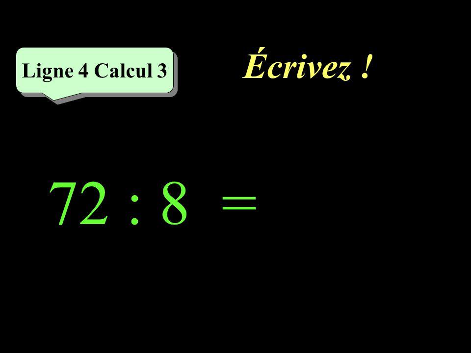 Réfléchissez! Ligne 4 Calcul 3 72 : 8 =
