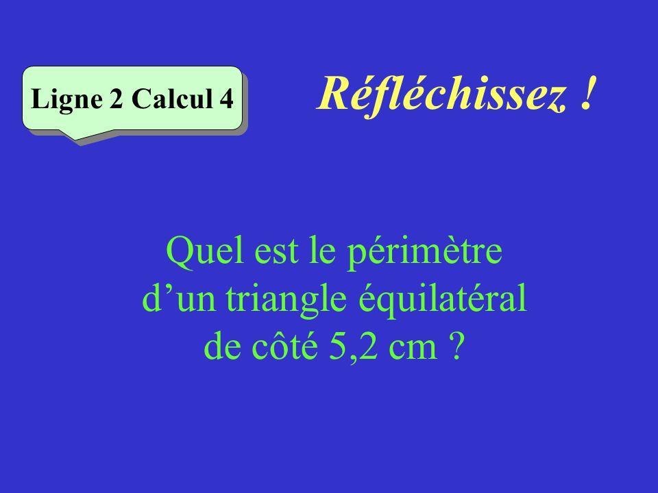 Réfléchissez ! Quel est le périmètre dun triangle dont les côtés mesurent 6cm, 7cm et 11cm ? Ligne 2 Calcul 3