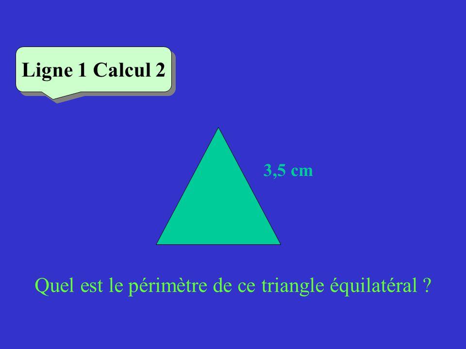 Quel est le périmètre de ce triangle équilatéral ? Ligne 1 Calcul 2 3,5 cm