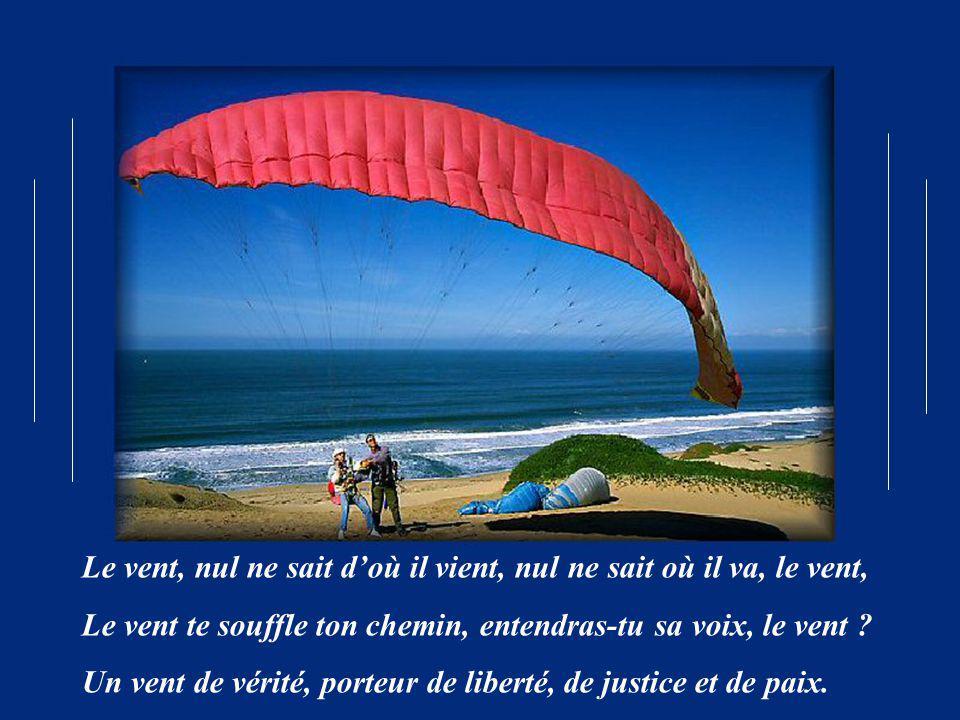Le vent, nul ne sait doù il vient, nul ne sait où il va, le vent, Le vent te souffle ton chemin, entendras-tu sa voix, le vent .