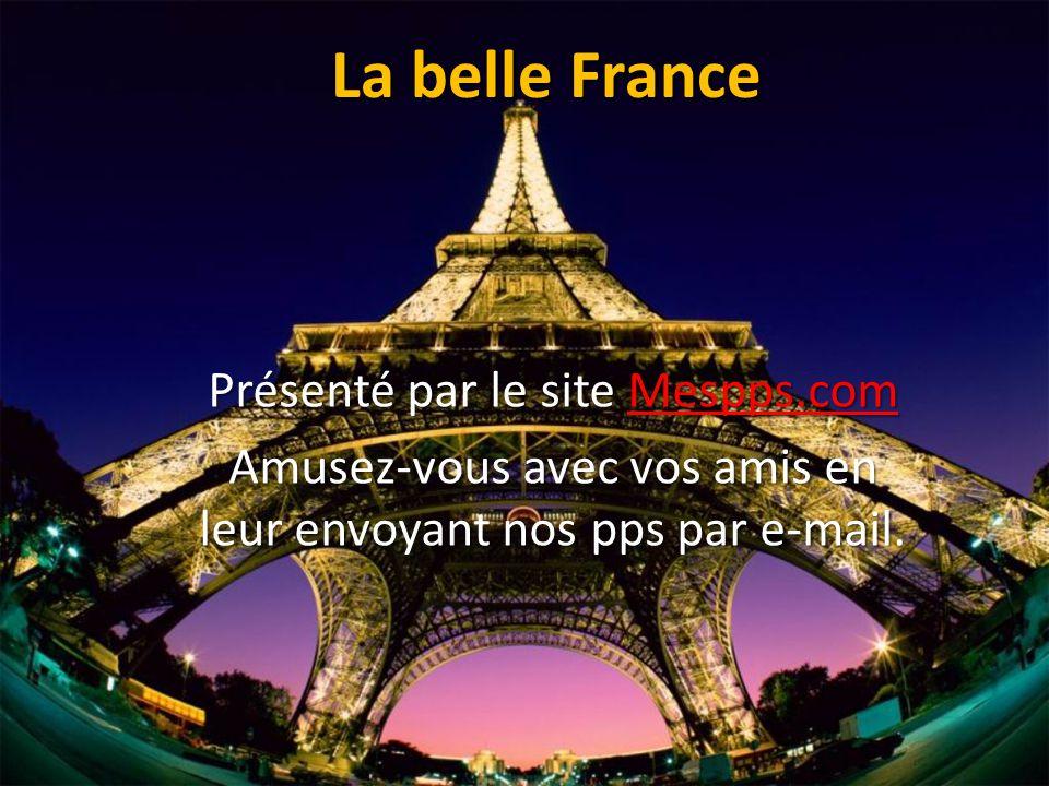 La belle France Présenté par le site Mespps.com Mespps.com Amusez-vous avec vos amis en leur envoyant nos pps par e-mail.