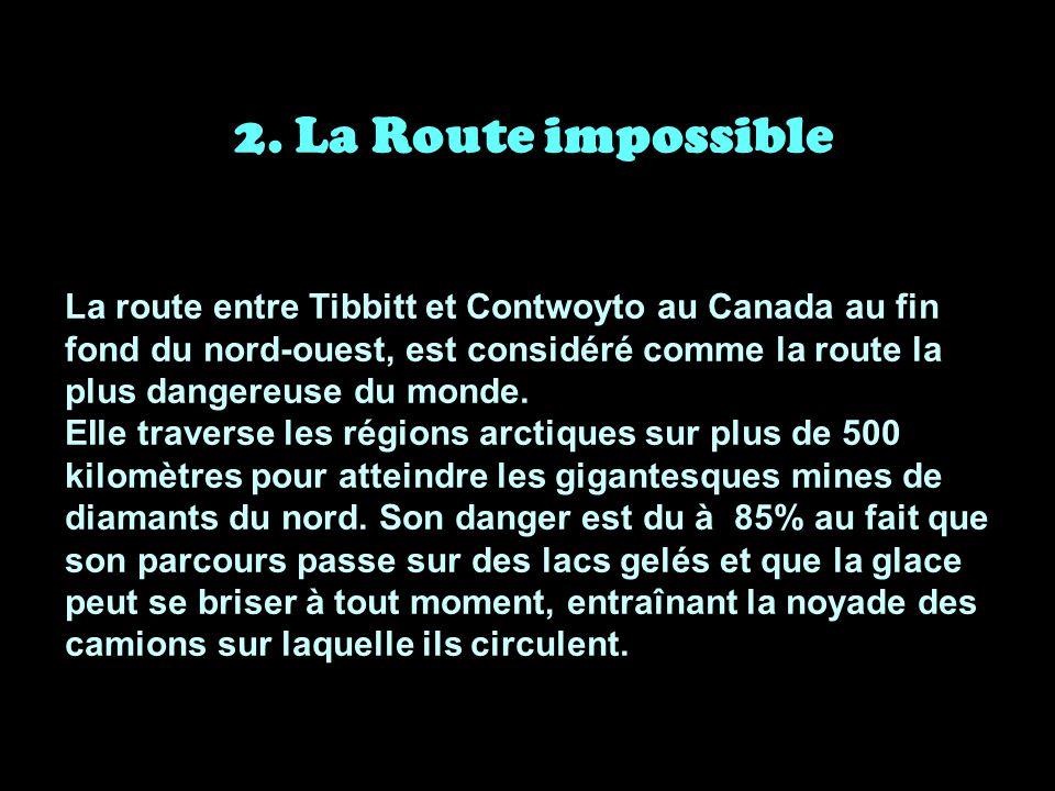 2. La Route impossible La route entre Tibbitt et Contwoyto au Canada au fin fond du nord-ouest, est considéré comme la route la plus dangereuse du mon