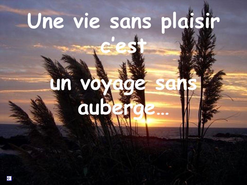 Une vie sans plaisir cest un voyage sans auberge…