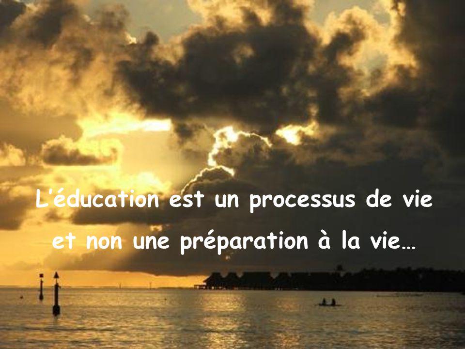 Léducation est un processus de vie et non une préparation à la vie…
