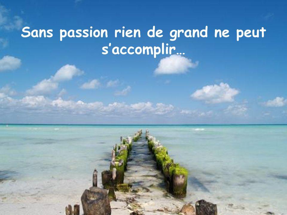 Sans passion rien de grand ne peut saccomplir…