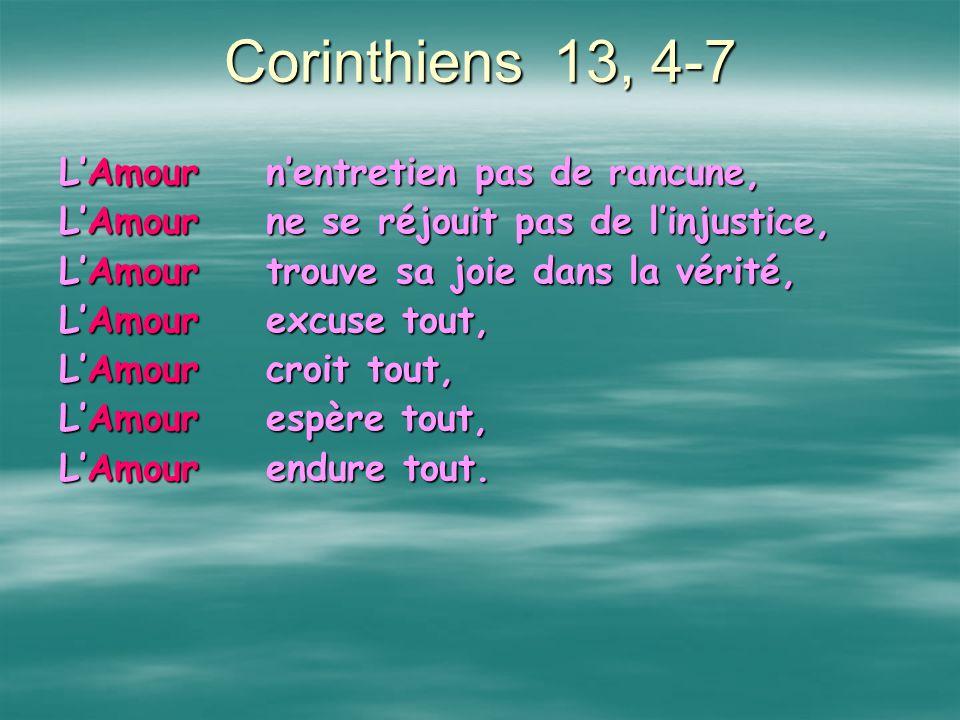 Corinthiens 13, 4-7 LAmour prend patience, LAmour rend service, LAmour ne jalouse pas, LAmour ne senfle pas dorgueil, LAmour ne fait rien de laid LAmo
