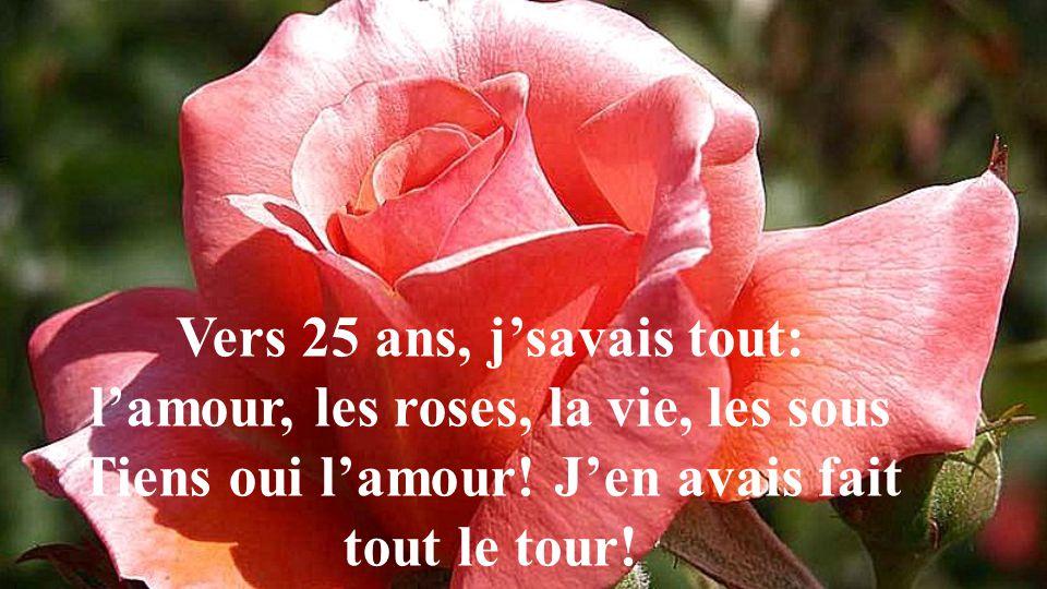 Vers 25 ans, jsavais tout: lamour, les roses, la vie, les sous Tiens oui lamour.