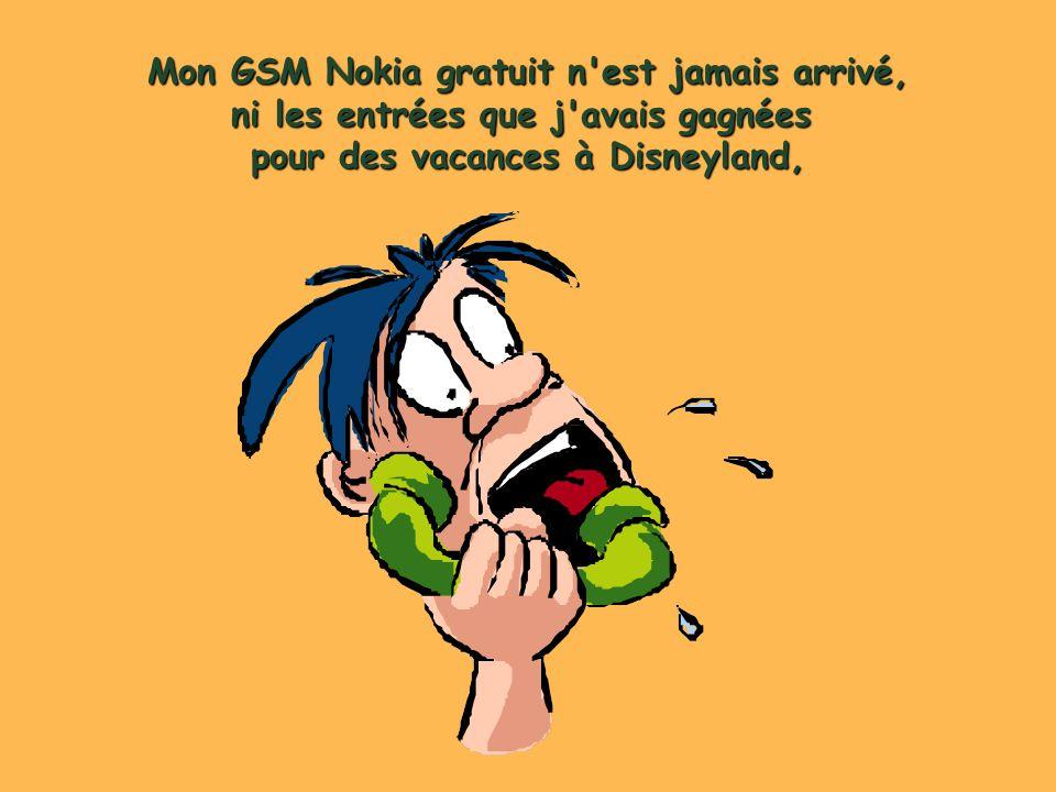 Mon GSM Nokia gratuit n est jamais arrivé, ni les entrées que j avais gagnées pour des vacances à Disneyland,