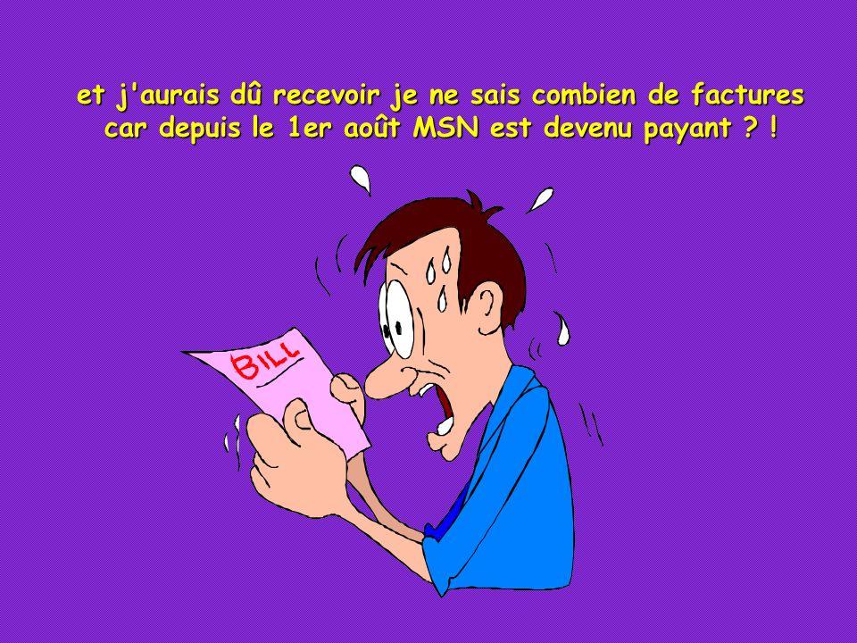 et j aurais dû recevoir je ne sais combien de factures car depuis le 1er août MSN est devenu payant .