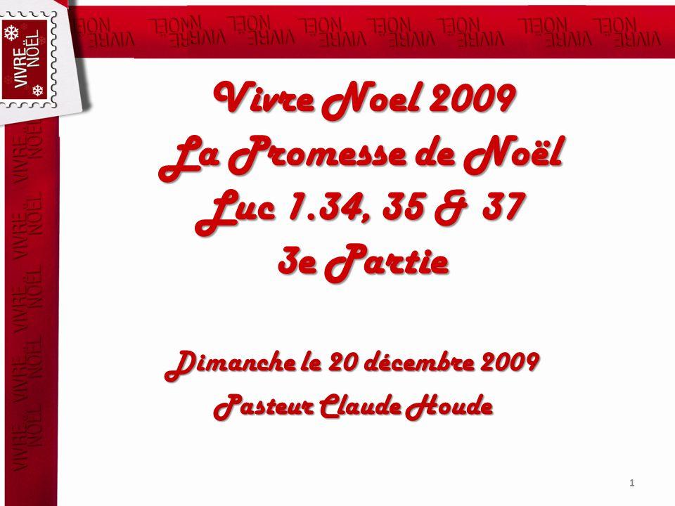 Vivre Noel 2009 La Promesse de Noël Luc 1.34, 35 & 37 3e Partie Dimanche le 20 décembre 2009 Pasteur Claude Houde 1
