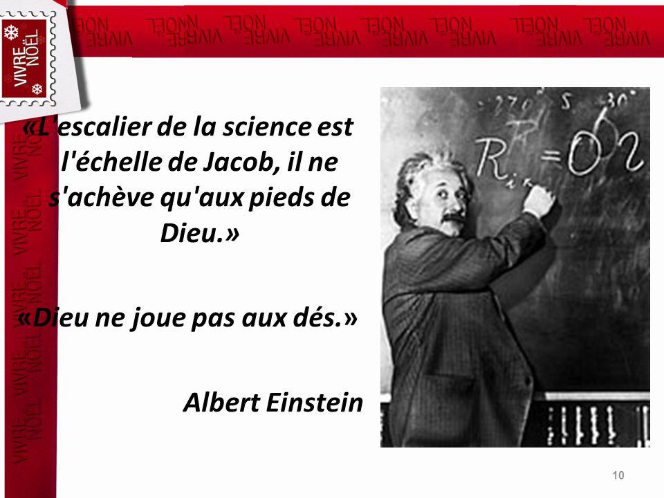 «L'escalier de la science est l'échelle de Jacob, il ne s'achève qu'aux pieds de Dieu.» «Dieu ne joue pas aux dés.» Albert Einstein 10