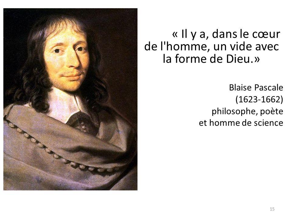 15 « Il y a, dans le cœur de l'homme, un vide avec la forme de Dieu.» Blaise Pascale (1623-1662) philosophe, poète et homme de science