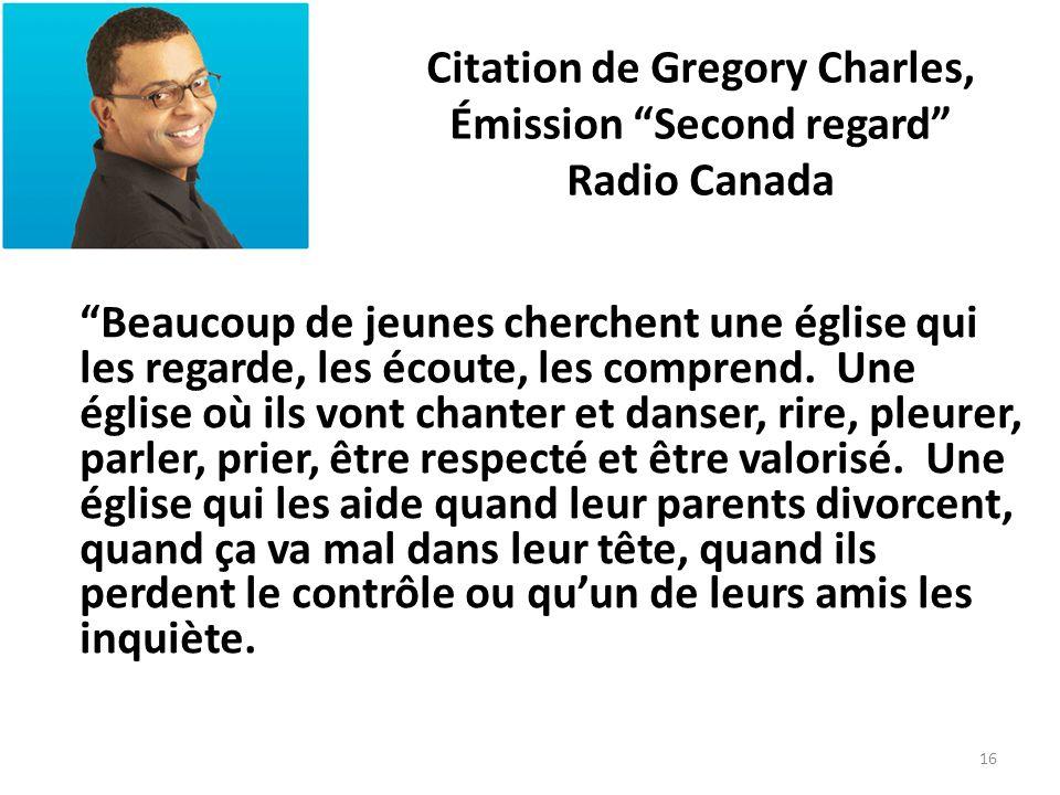 Citation de Gregory Charles, Émission Second regard Radio Canada Beaucoup de jeunes cherchent une église qui les regarde, les écoute, les comprend. Un