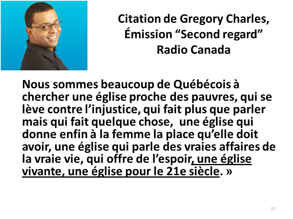 Citation de Gregory Charles, Émission Second regard Radio Canada Nous sommes beaucoup de Québécois à chercher une église proche des pauvres, qui se lè