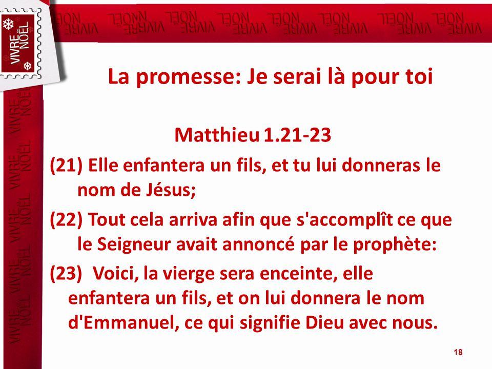 La promesse: Je serai là pour toi Matthieu 1.21-23 (21) Elle enfantera un fils, et tu lui donneras le nom de Jésus; (22) Tout cela arriva afin que s'a