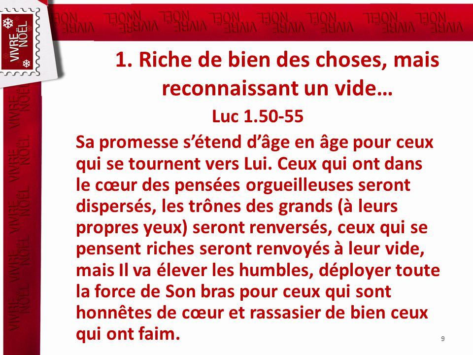 1. Riche de bien des choses, mais reconnaissant un vide… Luc 1.50-55 Sa promesse sétend dâge en âge pour ceux qui se tournent vers Lui. Ceux qui ont d