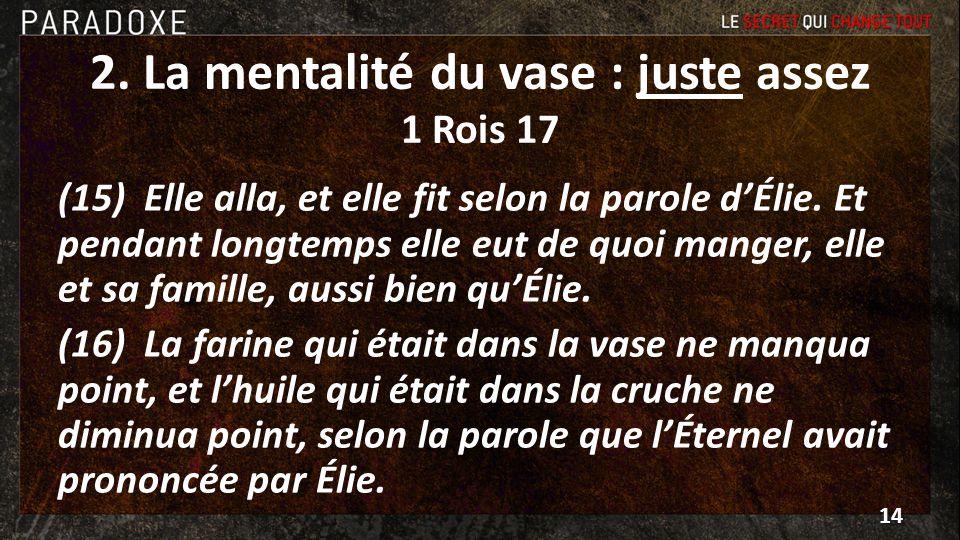2. La mentalité du vase : juste assez 1 Rois 17 (15) Elle alla, et elle fit selon la parole dÉlie. Et pendant longtemps elle eut de quoi manger, elle