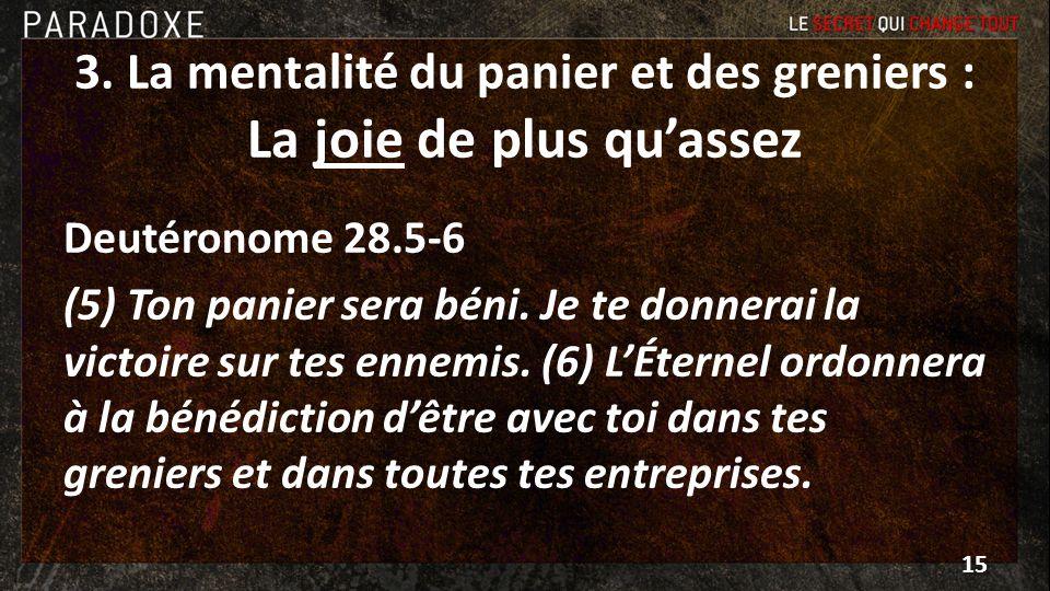 3. La mentalité du panier et des greniers : La joie de plus quassez Deutéronome 28.5-6 (5) Ton panier sera béni. Je te donnerai la victoire sur tes en
