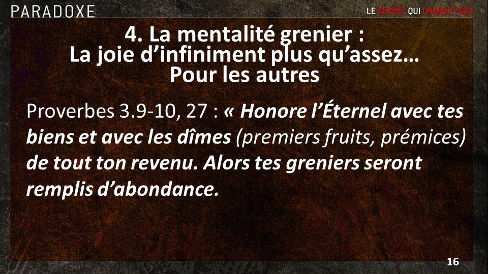 4. La mentalité grenier : La joie dinfiniment plus quassez… Pour les autres Proverbes 3.9-10, 27 : « Honore lÉternel avec tes biens et avec les dîmes