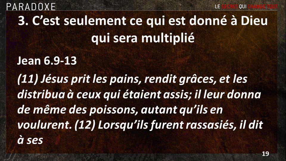 3. Cest seulement ce qui est donné à Dieu qui sera multiplié Jean 6.9-13 (11) Jésus prit les pains, rendit grâces, et les distribua à ceux qui étaient