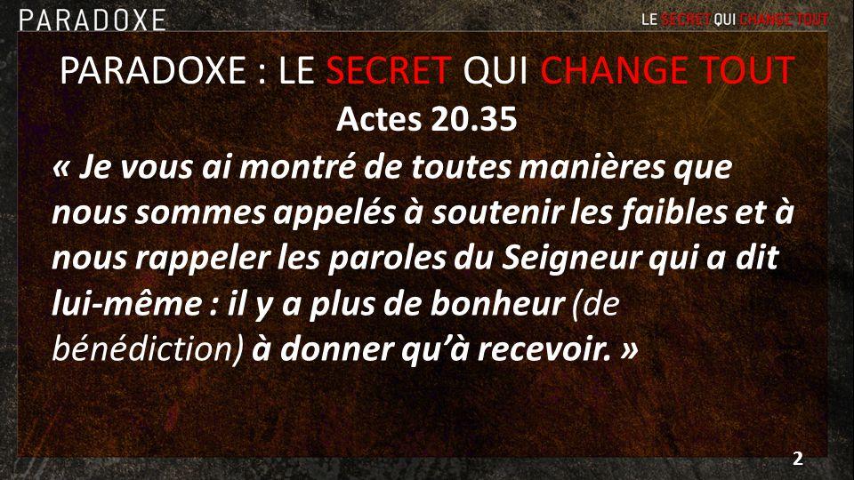 PARADOXE : LE SECRET QUI CHANGE TOUT Actes 20.35 « Je vous ai montré de toutes manières que nous sommes appelés à soutenir les faibles et à nous rappe