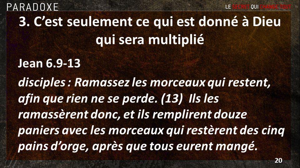 3. Cest seulement ce qui est donné à Dieu qui sera multiplié Jean 6.9-13 disciples : Ramassez les morceaux qui restent, afin que rien ne se perde. (13