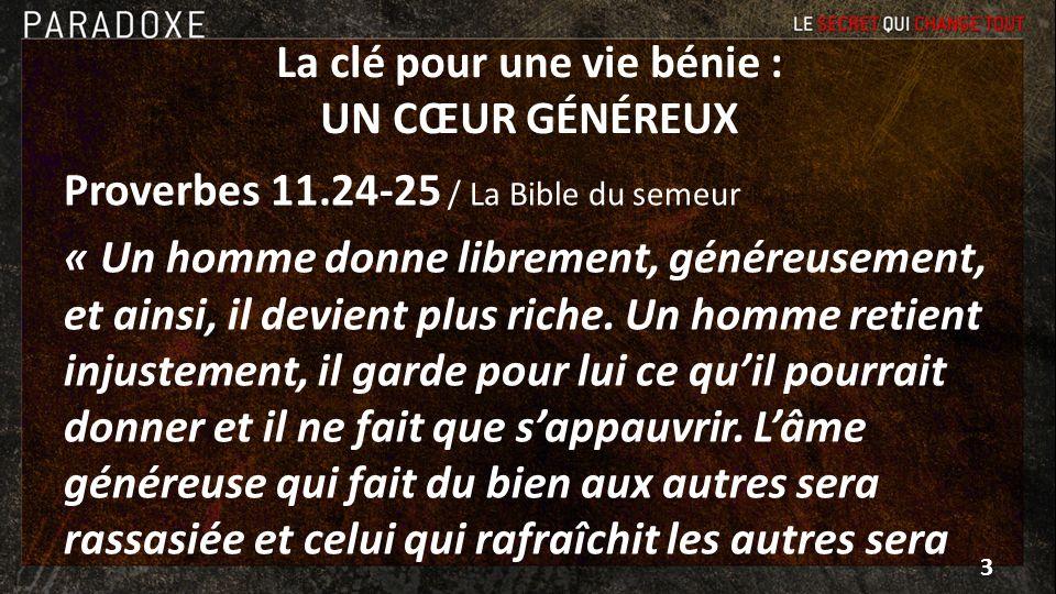 La clé pour une vie bénie : UN CŒUR GÉNÉREUX Proverbes 11.24-25 / La Bible du semeur « Un homme donne librement, généreusement, et ainsi, il devient p